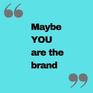 Maybe you are the brand