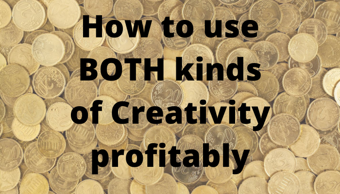 How to use BOTH kinds of Creativity profitably